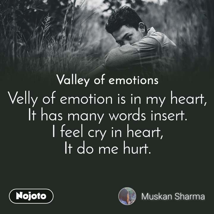 Valley of emotions Velly of emotion is in my heart, It has many words insert. I feel cry in heart, It do me hurt.
