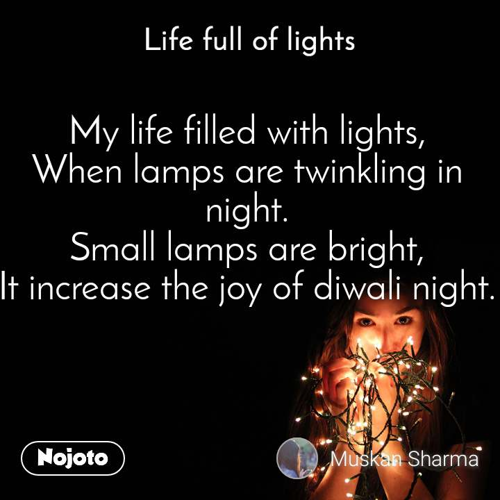 Life full of lights My life filled with lights, When lamps are twinkling in night. Small lamps are bright, It increase the joy of diwali night.