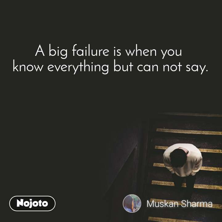 A big failure is when you  know everything but can not say.