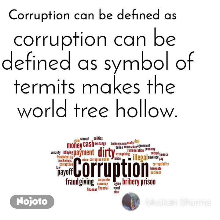 Corruption can be defined as corruption can be  defined as symbol of termits makes the  world tree hollow.