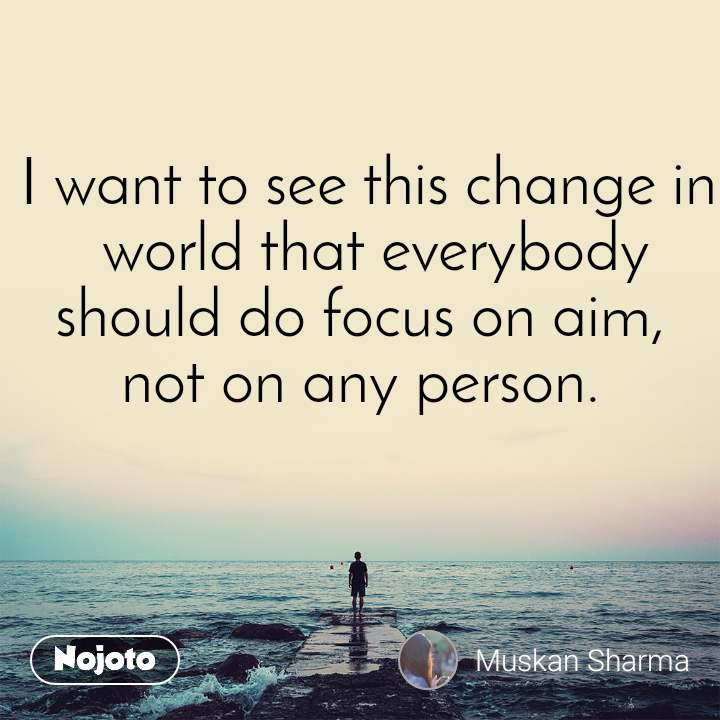 I want to see this change in  world that everybody should do focus on aim,  not on any person.