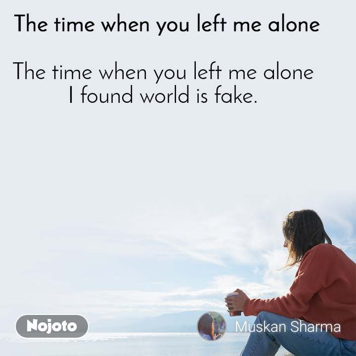 The time when you left me alone The time when you left me alone I found world is fake.