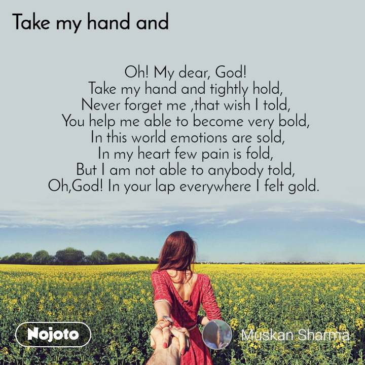 Take my hand and Oh! My dear, God! Take my hand and tightly hold, Never forget me ,that wish I told, You help me able to become very bold,  In this world emotions are sold, In my heart few pain is fold, But I am not able to anybody told, Oh,God! In your lap everywhere I felt gold.