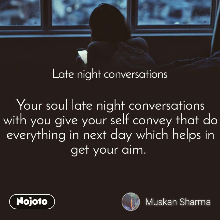 Late Night Conversations Your soul late night conversations with you give your self convey that do everything in next day which helps in get your aim.