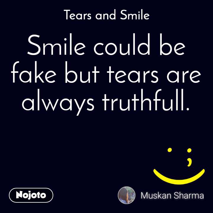 Tears and Smile  Smile could be fake but tears are always truthfull.