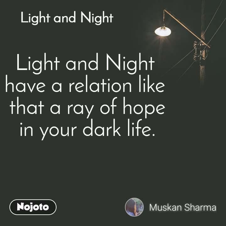 Light and Night  Light and Night have a relation like  that a ray of hope  in your dark life.