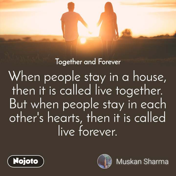 Together and Forever  When people stay in a house, then it is called live together. But when people stay in each other's hearts, then it is called live forever.