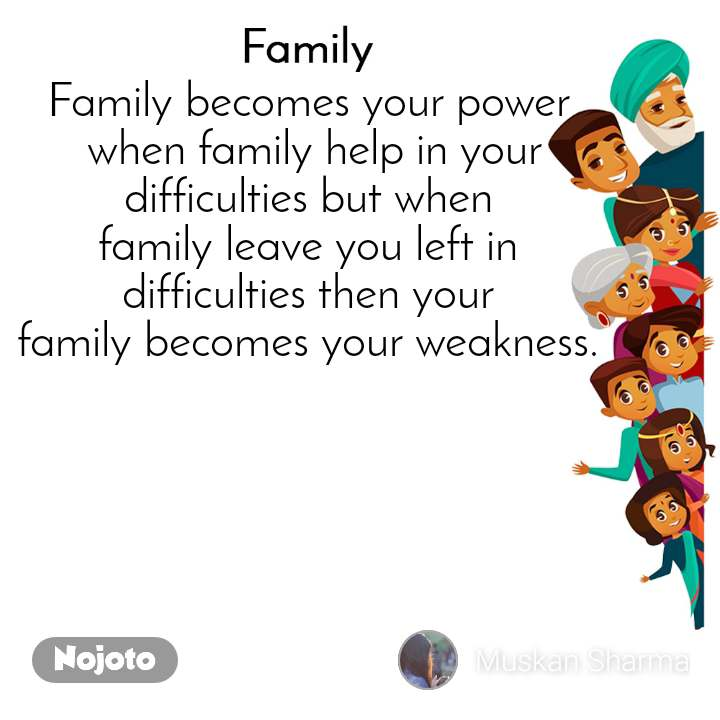 Family Family becomes your power  when family help in your  difficulties but when  family leave you left in  difficulties then your  family becomes your weakness.