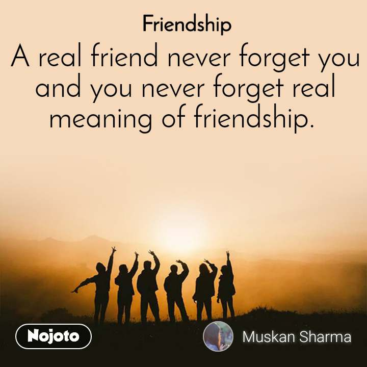 Friendship A real friend never forget you and you never forget real meaning of friendship.