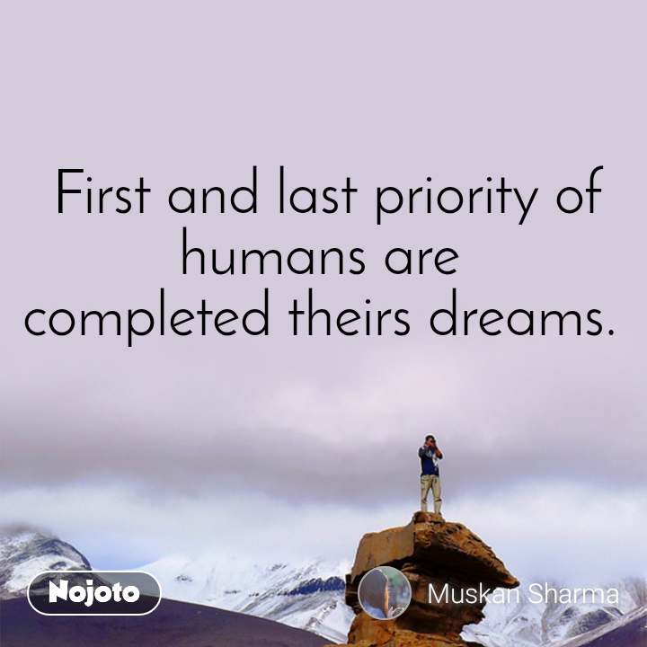 First and last priority of humans are  completed theirs dreams.