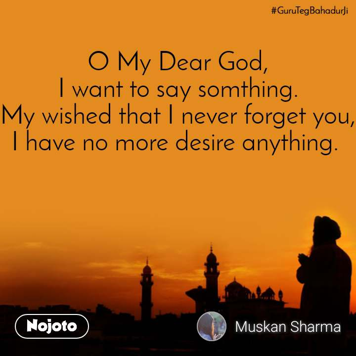#GuruTegBahadurji  O My Dear God, I want to say somthing. My wished that I never forget you, I have no more desire anything.