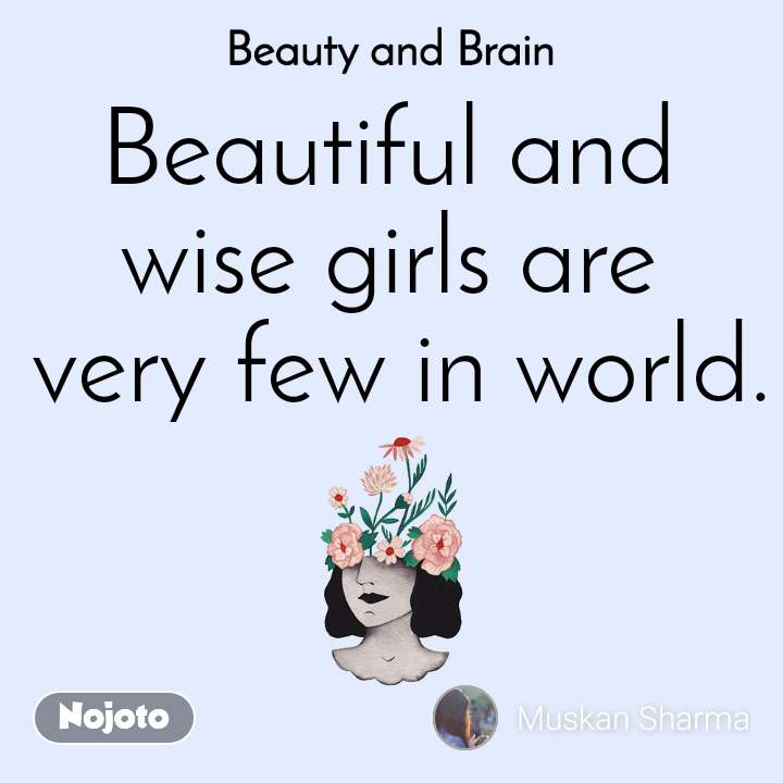 Beauty and Brain  Beautiful and  wise girls are  very few in world.