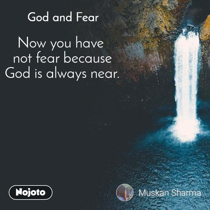 God and Fear Now you have  not fear because  God is always near.
