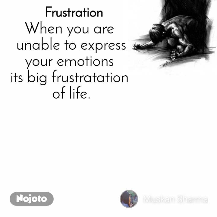 Frustration When you are  unable to express  your emotions  its big frustratation  of life.