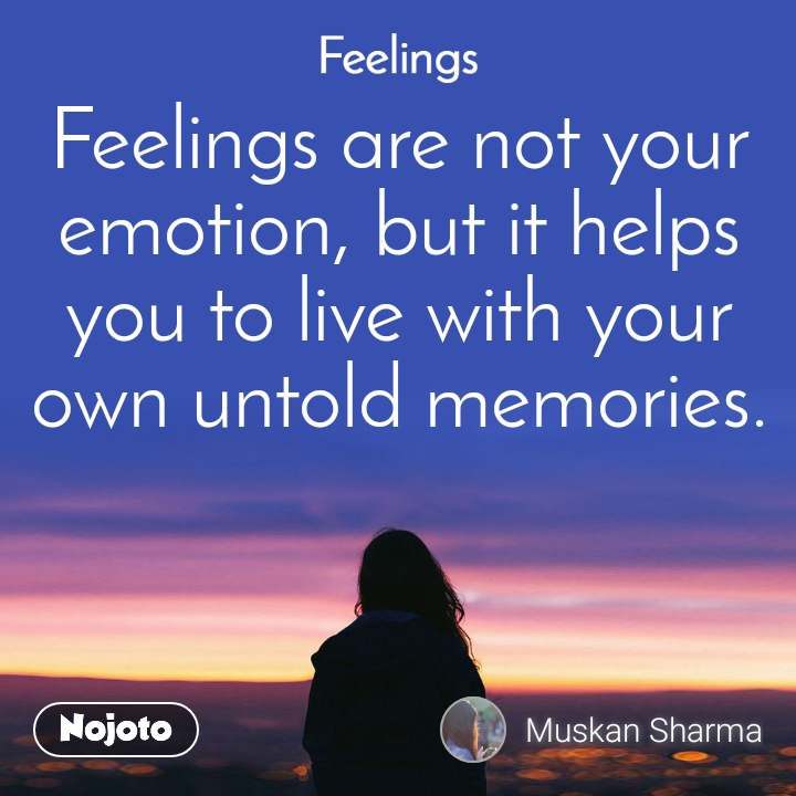 Feelings Feelings are not your emotion, but it helps you to live with your own untold memories.