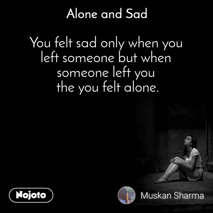 Alone and You  You felt sad only when you  left someone but when  someone left you  the you felt alone.