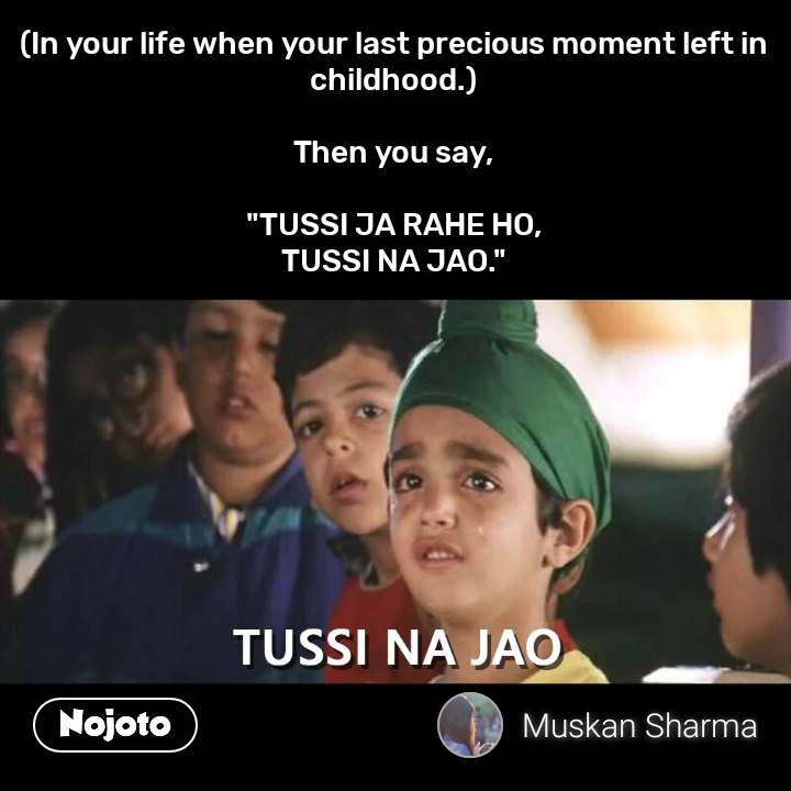 "Tussi Na Jao (In your life when your last precious moment left in childhood.)  Then you say,  ""TUSSI JA RAHE HO, TUSSI NA JAO."""