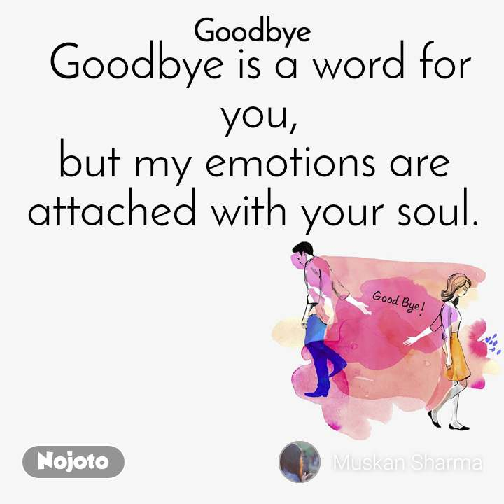 Goodbye Goodbye is a word for you, but my emotions are  attached with your soul.
