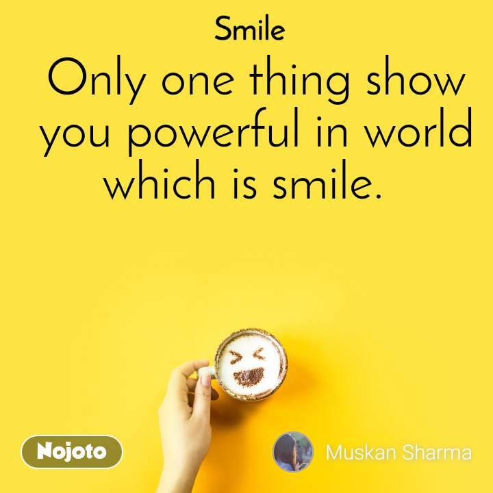 Smile  Only one thing show you powerful in world which is smile.