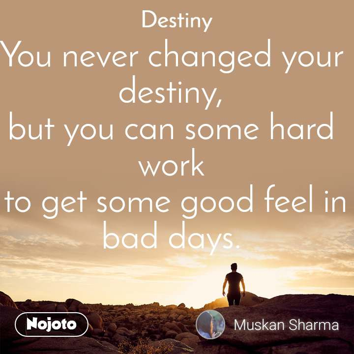 Destiny You never changed your destiny, but you can some hard work  to get some good feel in bad days.