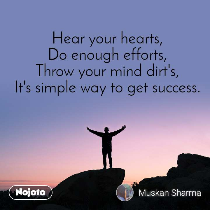 Hear your hearts, Do enough efforts, Throw your mind dirt's, It's simple way to get success.