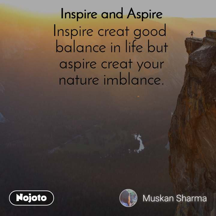 Inspire and Aspire Inspire creat good  balance in life but  aspire creat your  nature imblance.