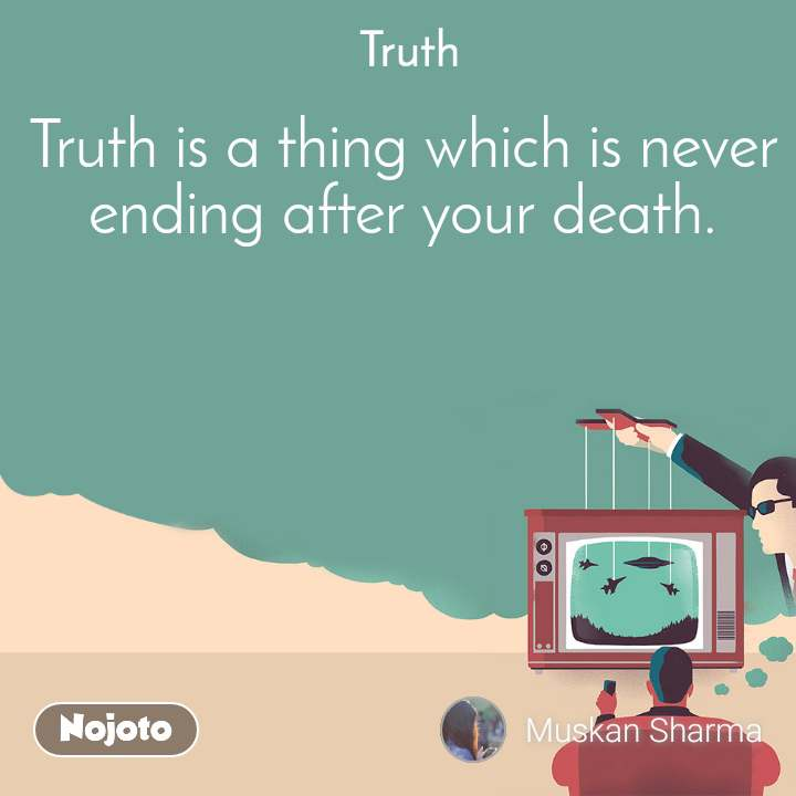 Truth Truth is a thing which is never ending after your death.