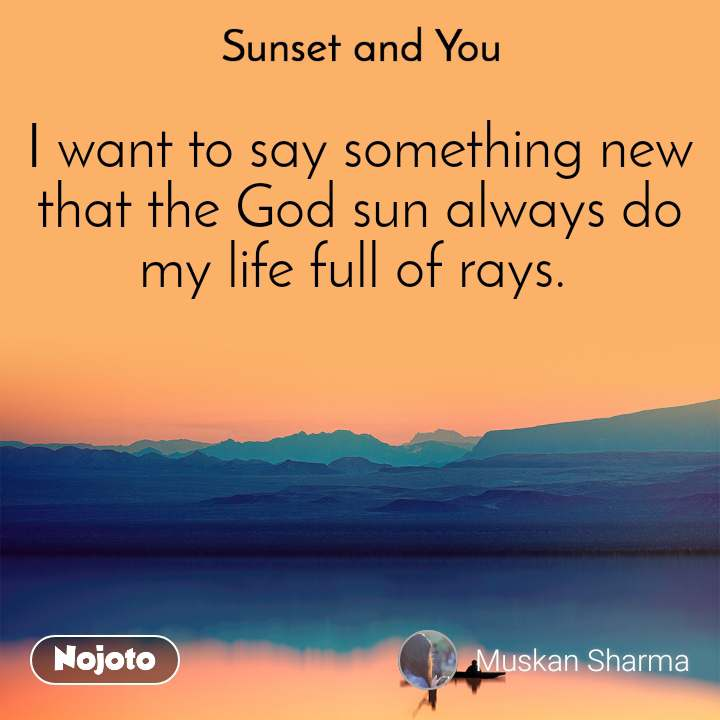 Sunset and You  I want to say something new that the God sun always do my life full of rays.