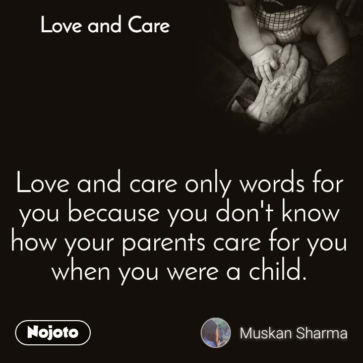Love and Care Love and care only words for you because you don't know how your parents care for you when you were a child.