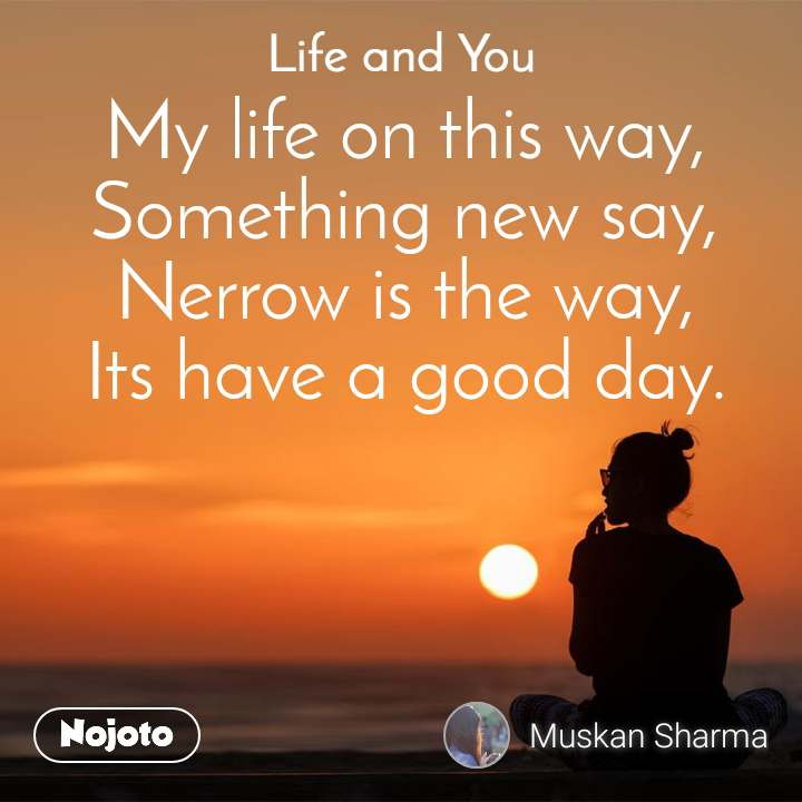 Life and You  My life on this way, Something new say, Nerrow is the way, Its have a good day.