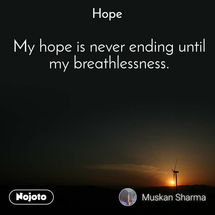 Hope  My hope is never ending until my breathlessness.