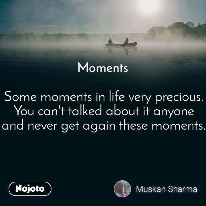 Moments Some moments in life very precious. You can't talked about it anyone and never get again these moments.