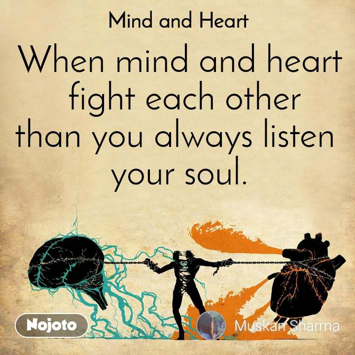 Mind and Heart  When mind and heart  fight each other than you always listen  your soul.