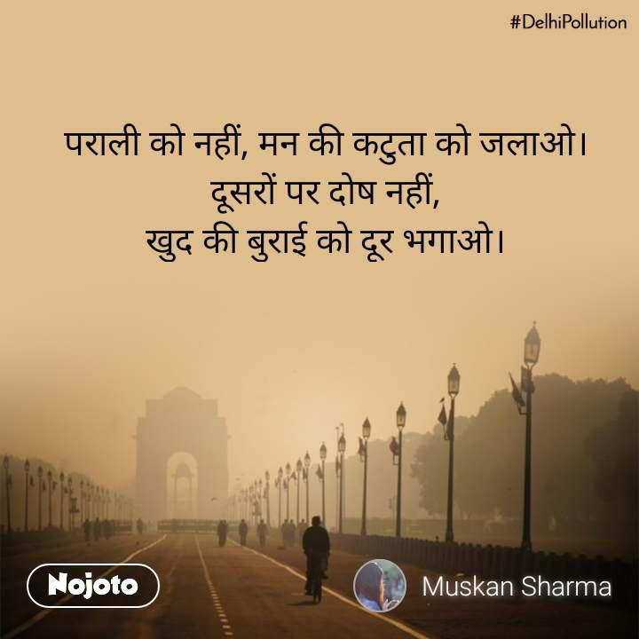 #DelhiPollution पराली को नहीं, मन की कटुता को जलाओ। दूसरों पर दोष नहीं, खुद की बुराई को दूर भगाओ।