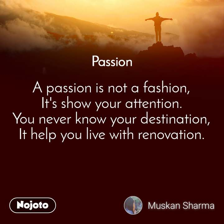 Passion A passion is not a fashion, It's show your attention. You never know your destination, It help you live with renovation.