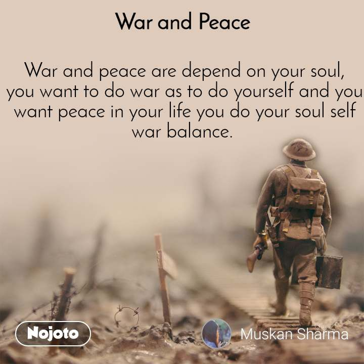 War and Peace  War and peace are depend on your soul, you want to do war as to do yourself and you want peace in your life you do your soul self war balance.