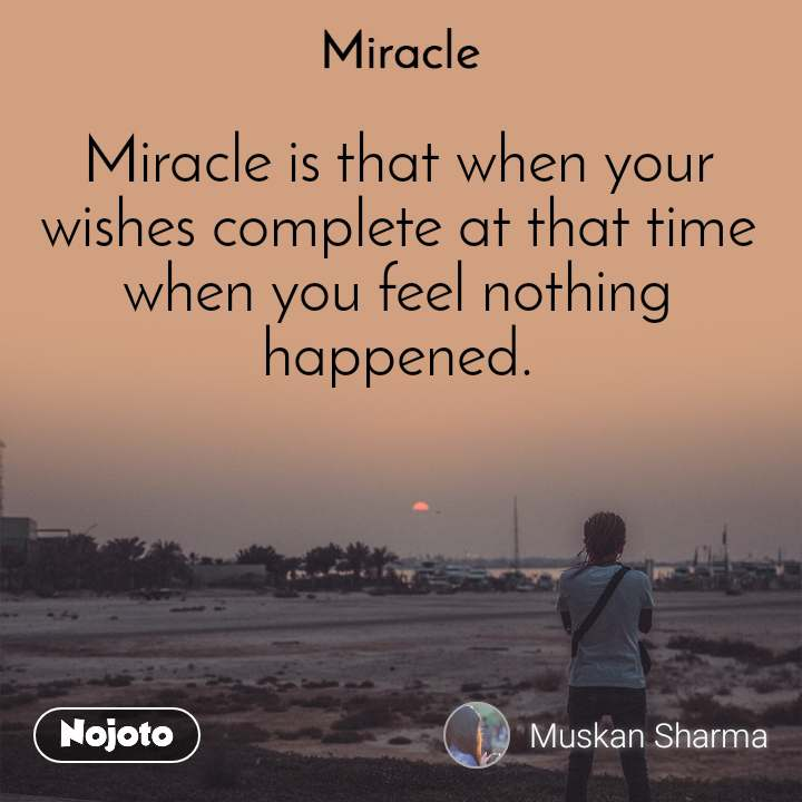 Miracle  Miracle is that when your  wishes complete at that time  when you feel nothing happened.