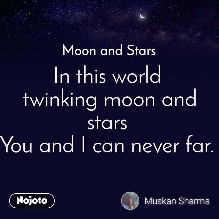 Moon and Stars  In this world  twinking moon and stars You and I can never far.
