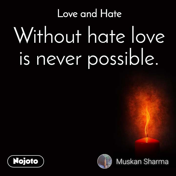 Love and Hate Without hate love  is never possible.