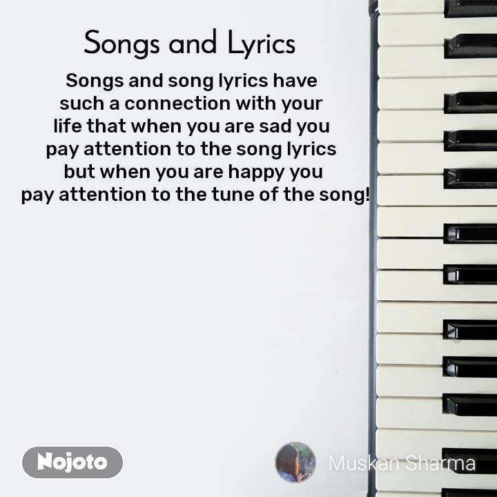 Songs and Lyrics  Songs and song lyrics have  such a connection with your  life that when you are sad you  pay attention to the song lyrics  but when you are happy you  pay attention to the tune of the song!