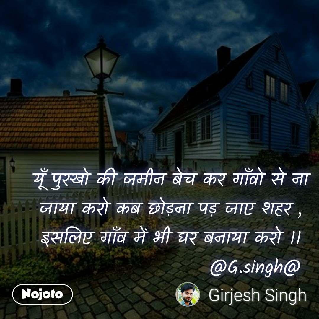 यूँ पुरखो की जमीन बेच कर गाँवो से ना जाया करो कब छोड़ना पड़ जाए शहर , इसलिए गाँव में भी घर बनाया करो ।।                        @G.singh@