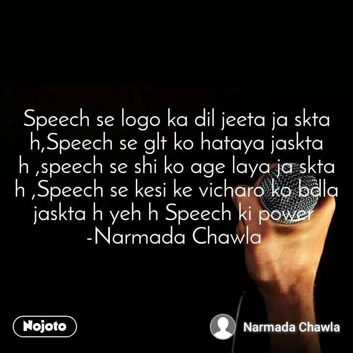 Speech se logo ka dil jeeta ja skta h,Speech se glt ko hataya jaskta h ,speech se shi ko age laya ja skta h ,Speech se kesi ke vicharo ko bdla jaskta h yeh h Speech ki power  -Narmada Chawla