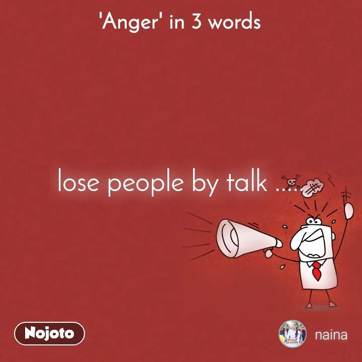 'Anger' in 3 words. lose people by talk .....