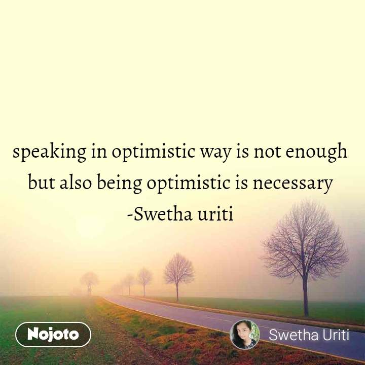 speaking in optimistic way is not enough  but also being optimistic is necessary  -Swetha uriti