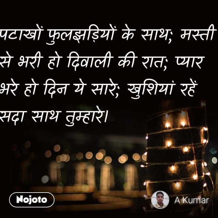 पटाखों फुलझड़ियों के साथ; मस्ती से भरी हो दिवाली की रात; प्यार भरे हो दिन ये सारे; खुशियां रहें सदा साथ तुम्हारे।