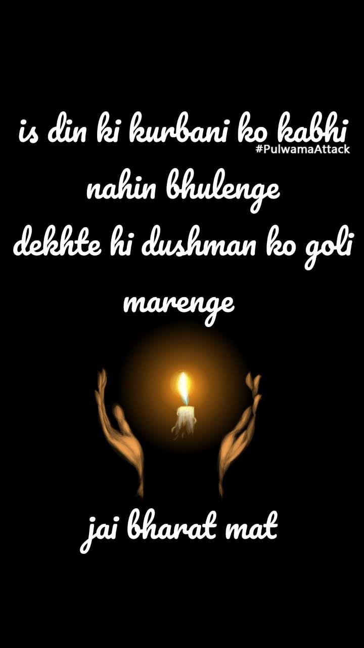 #PulwamaAttack is din ki kurbani ko kabhi nahin bhulenge dekhte hi dushman ko goli marenge     jai bharat mat