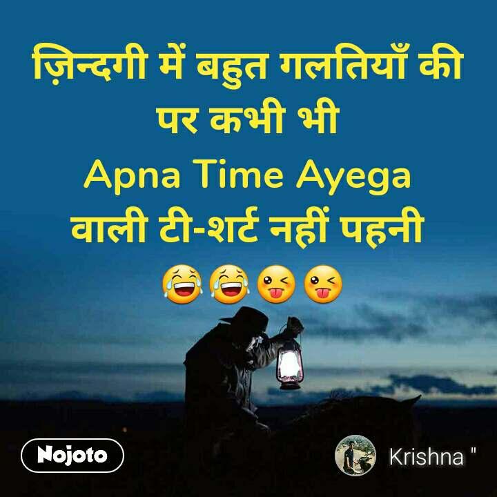 ज़िन्दगी में बहुत गलतियाँ की  पर कभी भी  Apna Time Ayega  वाली टी-शर्ट नहीं पहनी  😂😂😜😜