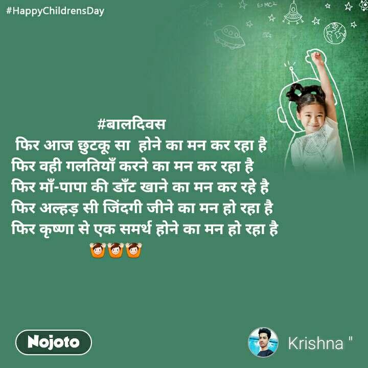 #HappyChildrensDay                       #बालदिवस  फिर आज छुटकू सा  होने का मन कर रहा है  फिर वही गलतियाँ करने का मन कर रहा है  फिर माँ-पापा की डाँट खाने का मन कर रहे है  फिर अल्हड़ सी जिंदगी जीने का मन हो रहा है  फिर कृष्णा से एक समर्थ होने का मन हो रहा है                     🙌🙌🙌