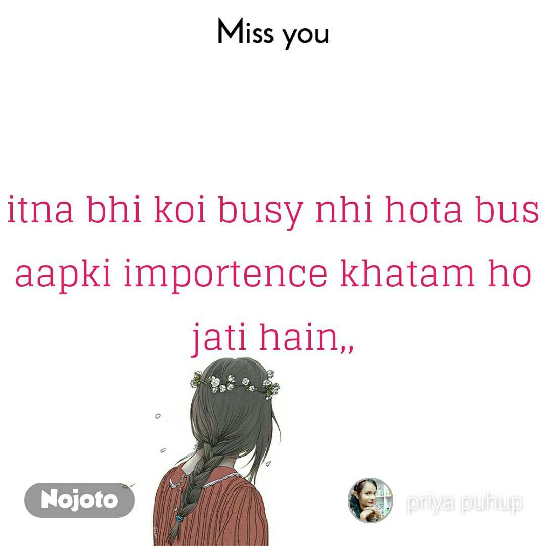 Miss you itna bhi koi busy nhi hota bus aapki importence khatam ho jati hain,,