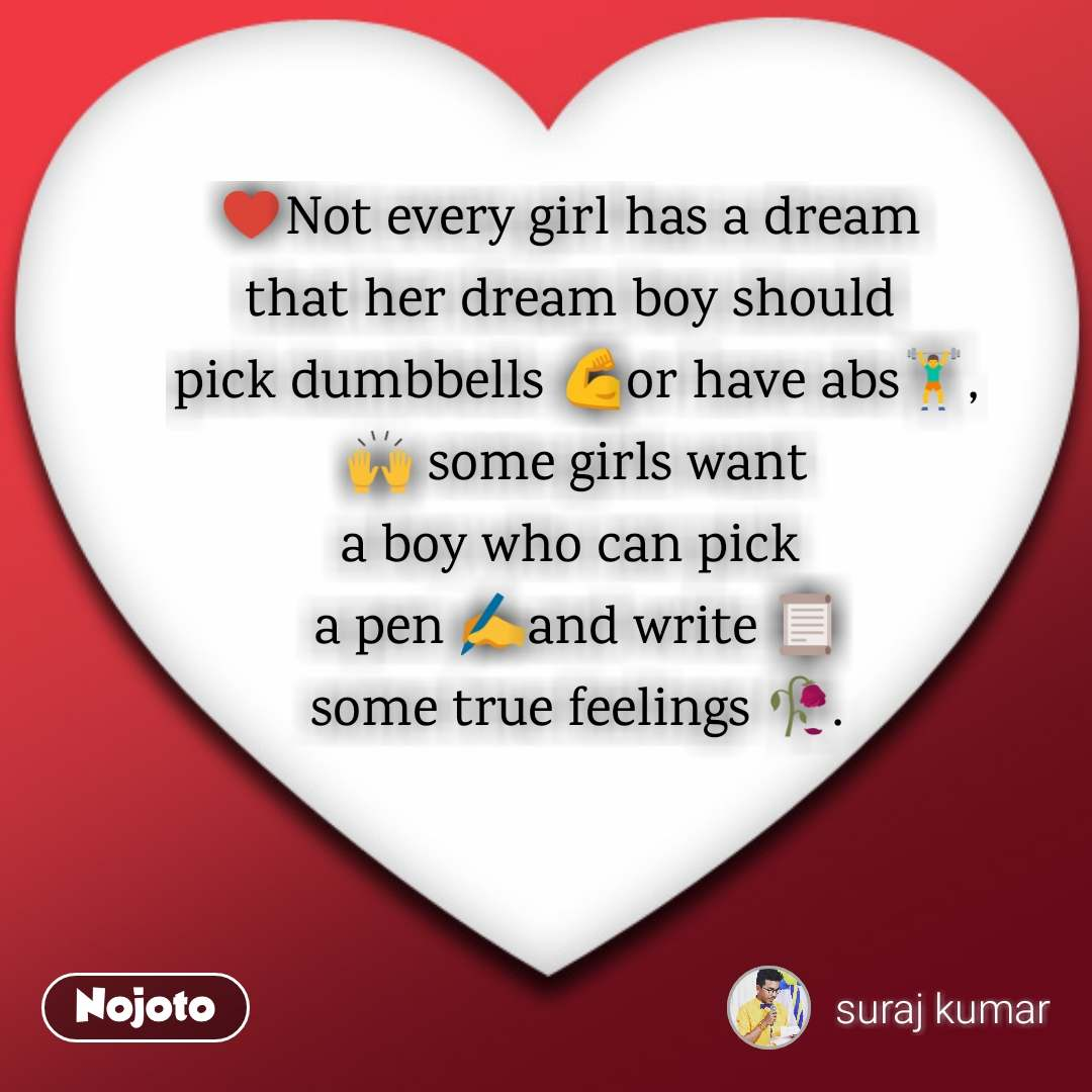 ♥️Not every girl has a dream  that her dream boy should  pick dumbbells 💪or have abs🏋️,  🙌 some girls want  a boy who can pick  a pen ✍️and write 📜 some true feelings 🥀.